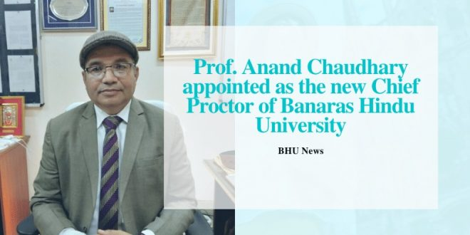 Prof. Anand Chaudhary appointed as the new Chief Proctor of BHU